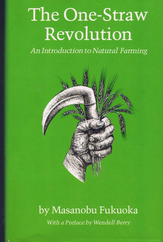 The One-Straw Revolution: An Introduction to Natural Farming by Masanobu Fukuoka