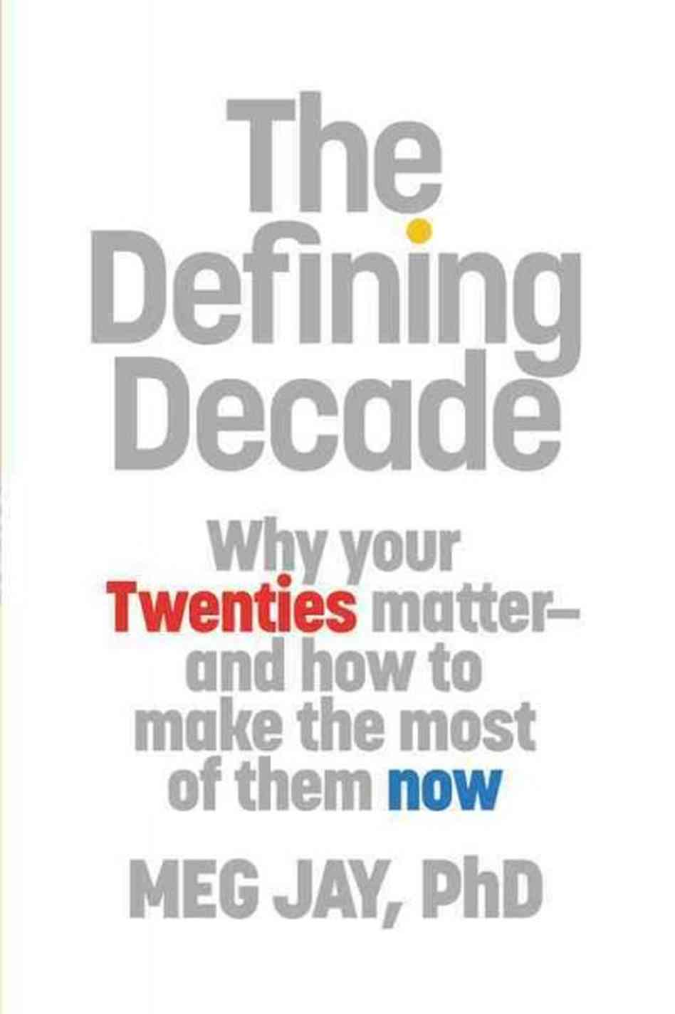 The Defining Decade: Why Your Twenties Matter--And How to Make the Most of Them Now by Meg Jay