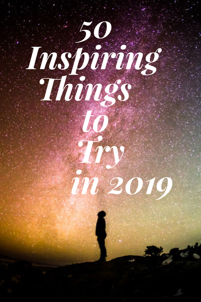 50 Inspiring Things to Try in 2019. Let 2019 be the year you try new things. If you are looking for a way to be excited and happier in the new year, why not try one of these 50 inspirational things?