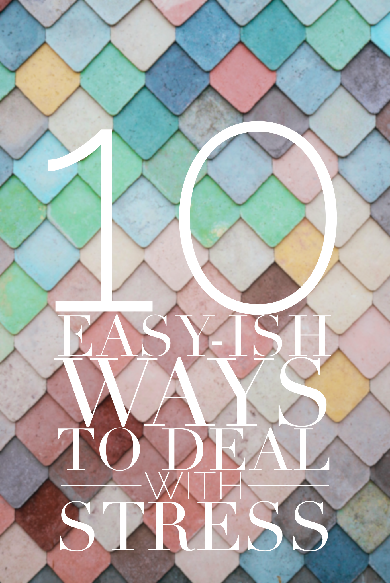 10 Easy-ish Ways to Deal with Stress - healthy ways to deal with stress in your life.