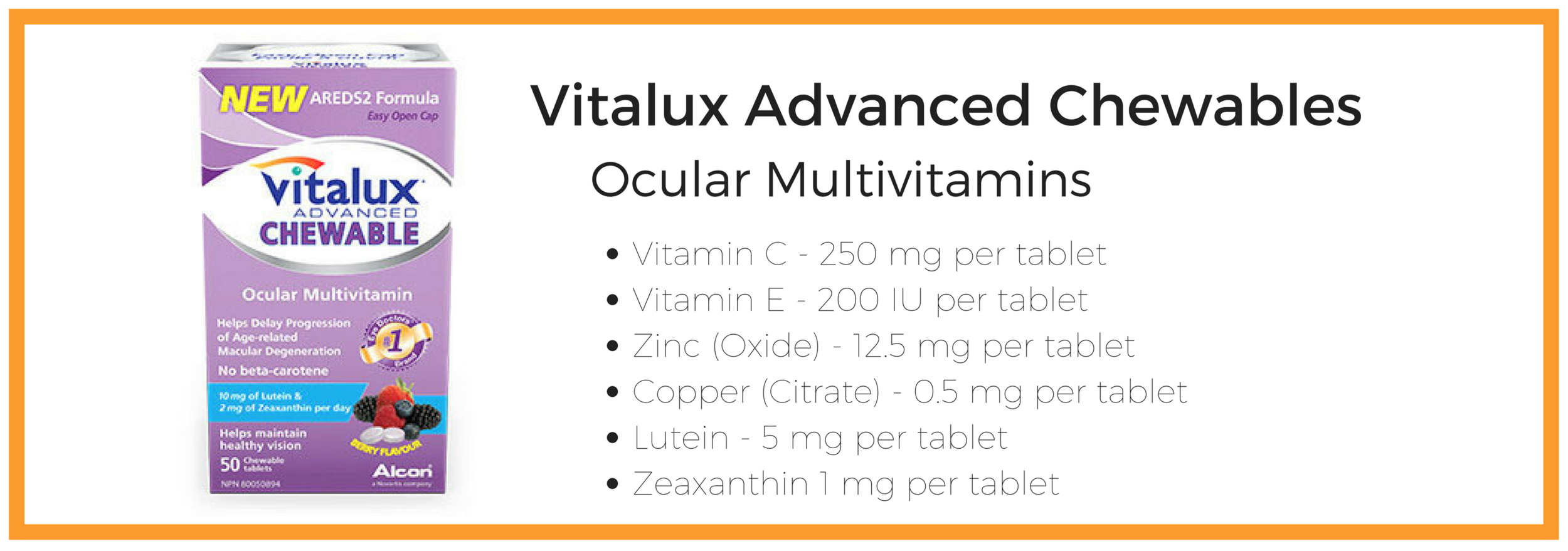 Vitalux Advanced Chewables  Multi-Box Discount available:  - 1 Box: $18.00  +GST  - 3 Box: $45.00  +GST  (save $1 per box) - 7 Box: $101.50  +GST  (Save $1.50 Per box)   Recommended Dosage:  2 Tablets per day with a meal containing oil or fat to aid in absorption, or as directed by your eye health provider.  Please talk to your doctor about whether Vitalux Advanced chewables are right for you.