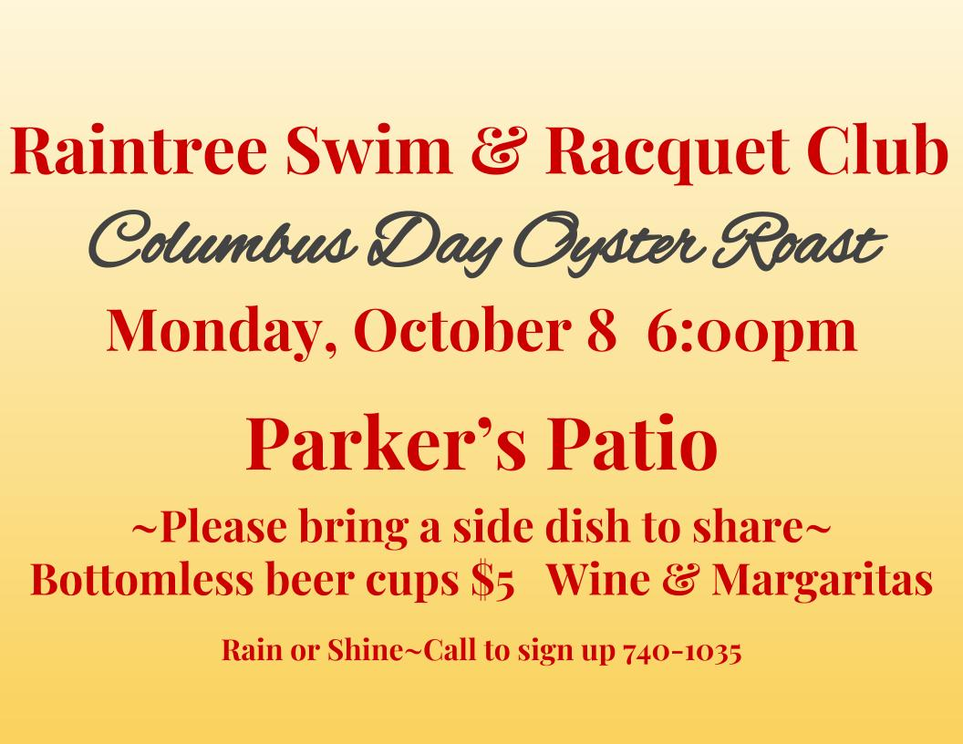 Raintree Swim & Racquet Club Oyster Roast  Monday, October 8 6_00pm on Parker's Patio Please bring a side dish to share Bottomless beer cups $5, Wine and Margaritas $4 Rain or Shine (2).jpg