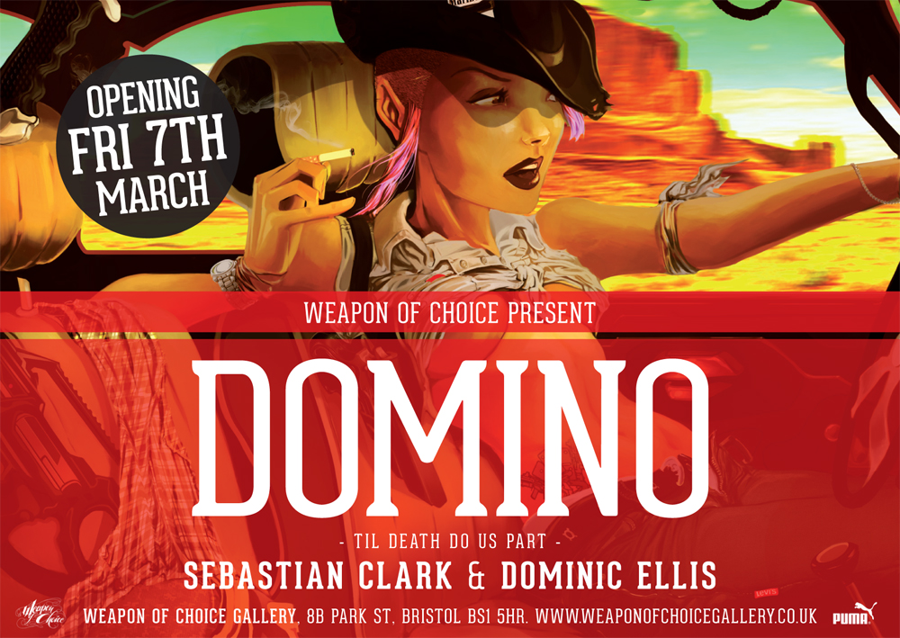 "WEAPON OF CHOICE PRESENT:     DOMINO    TIL DEATH DO US PART    Featuring work from    Sebastian Clark    &    Dominic Ellis    Opening preview Friday 7th March 6-10pm.    Weapon Of Choice Gallery , 8B Park St, Bristol BS1 5HR      facebook event      Sebastian Clark is a print designer from London fashion label Cyberdog who has been developing his digital painting style for the last 3 years. This show will be a chance to see the body of work he has produced whilst living in Bristol.     Sebastian's style has a bright and cartoon-like quality, heavily inspired by American culture and literature, such as Steinbeck and Bukowski. His images focus on movement and composition, incorporating characters from novels and conceptualizing the story lines behind them. His paintings express concepts that illustrate ideas for both character, fashion and interior design. He works in various media such as pencil, digital painting and illustrator vector.    He is exhibiting paintings made from 2012-2014 with a variety of work including concept artwork for the ongoing project: ""Domino Girls"", a group of rogue army girls fighting to put the 'F' back into in Fashion! Expect to see robots, girls and robot girls!"