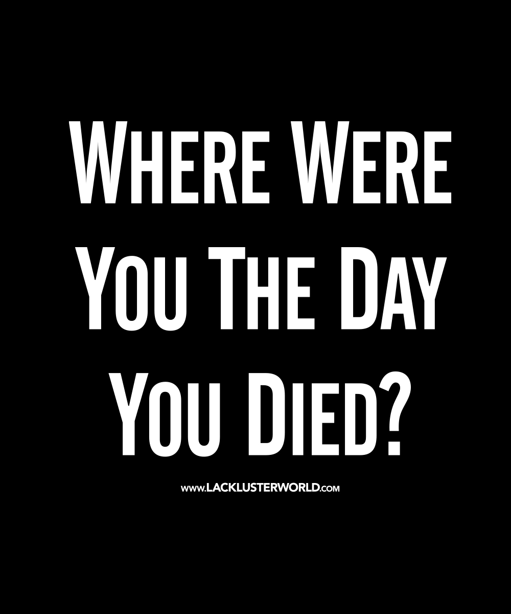 OPTION 1: WHERE WERE YOU THE DAY YOU DIED?