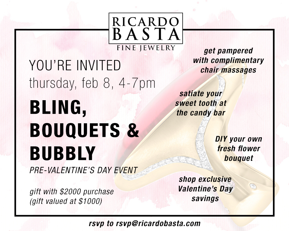 You're Invited - join Ricardo Basta Fine Jewelry for a Valentine's Day event you won't forget.Thursday, Feb 8 from 4-7pm shop exclusive Valentine's Day savings while getting pampered with complimentary massages and a DIY flower bouquet bar. Sip bubbly and snack on sweet treats, and get ready to fall for your newest Ricardo Basta original piece. Special Valentine's Day gift with $2000 purchase, gift valued at $1000. RSVP by clicking below, or e-mail us at RSVP@ricardobasta.com with your name and # of people you're bringing - can't wait to see you!