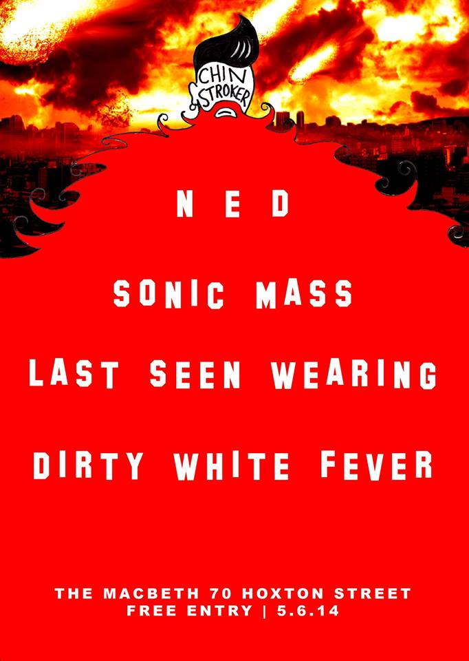 CHIN STROKER has curated a truly apocalyptic line up for Thursday 5th June at   The Macbeth   with...    NED   https://www.facebook.com/nedbanduk    SONIC MASS  https://www.facebook.com/SonicMass   LAST SEEN WEARING  https://www.facebook.com/lastseenwearing   DIRTY WHITE FEVER  https://www.facebook.com/DirtyWhiteFever   MR. BLONDE on the decks  FREE ENTRY Thursday 5th June