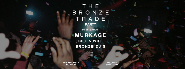 The Bronze Trade are having a party and you're invited.    DJing on the night will be:    MURKAGE   BILL AND WILL THE BRONZE TRADE DJS  Free entry until 10pm then £5 after.  Free shots until we run out/ pass out.  We're stoked to show you new projects we've been working on so come down and get drunk with us.