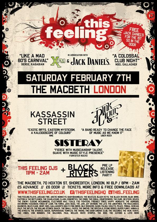 bands + DJs till 2am. £5 adv / £ 6 door *Free Jack Daniel's to the first 50 in*    *click attending to be added + 1 to £5 all night entry list*    **Black Rivers debut LP pre-release listening party upstairs 9pm - 11pm + signed albums & T-shirt give-aways**    Advance tickets, info & free downloads >  www.thisfeeling.co.uk/club    *Live music 8pm - 11pm*    Kassassin Street   Pink Cigar   Sisteray  *DJs 11pm - 2am*  This Feeling plays...  Arcade Fire, Arctic Monkeys, Babyshambles, The Beatles, Black Keys, The Black Rivers, Blur, BRMC, Catfish & The Bottlemen, The Charlatans, Clash, Concretes, The Cribs, The Coral, Courteeners, The Cure, Dexters, Doves, The Enemy, Eugene McGuinness, Fleetwood Mac, Foals, Foo Fighters, Friendly Fires, Happy Mondays, The Horrors, Ian Brown, Kasabian, Kings Of Leon, The Kinks, Jake Bugg, The Jam, Joy Division, The La's, The Libertines, The Maccabees, Madness, Miles Kane, MGMT, Noel Gallagher's High Flying Birds, Nile Rodgers, Oasis, Palma Violets, Peace, Primal Scream, Pulp, The Rifles, The Rolling Stones, Shack, The Small Faces, The Smiths, The Specials, Stone Roses, Super Furry Animals, The Streets, The Strokes, Suede, Supergrass, Temples, The Twang, Two Door Cinema Club, The Vaccines, The View, Verve, The Vines, Von Bondies, The Walkmen, Paul Weller, White Stripes, The Who, The Zutons & lots more