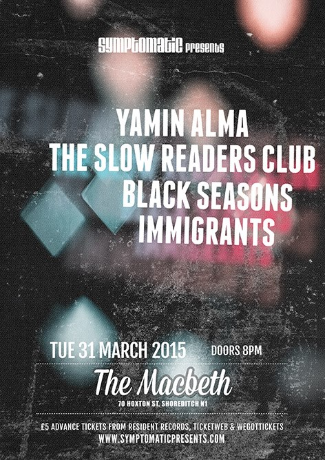 """Symptomatic Presents    Yamin Alma    Tuesday 31 March @The Macbeth, 70 Hoxton Street N1 6LP.    Start: 8PM    Entry: 7£ at the door or 5£ in advance.    PURCHASE YOUR TICKETS IN ADVANCE HERE:    http://symptomaticpresents.com/symptomatic/listings/201503231-themacbeth/    Facebook: https://www.facebook.com/yamin.alma  Twitter: https://twitter.com/yaminalma   ----------------------------------------  #1st EP """"Freedom Soon"""" IS AVAILABLE HERE:  Bandcamp: https://yaminalma.bandcamp.com/releases   iTunes: https://itunes.apple.com/fr/album/freedom-soon-ep/id933919023         The Slow Readers Club  are a Manchester based Indie / Electro band. Their music has drawn comparisons with  Interpol  ,  The Killers  and  Arcade Fire  . Their  debut album relased in May 2012 has had airplay on BBC 6 Music, BBC Introducing, NME, Q Radio and NME TV, Sky Sports and ITV. Their youtube channel has seen 155,707 views to date helped in no small part by the video for 'Block out the Sun' featuring on Coldplay's website"""