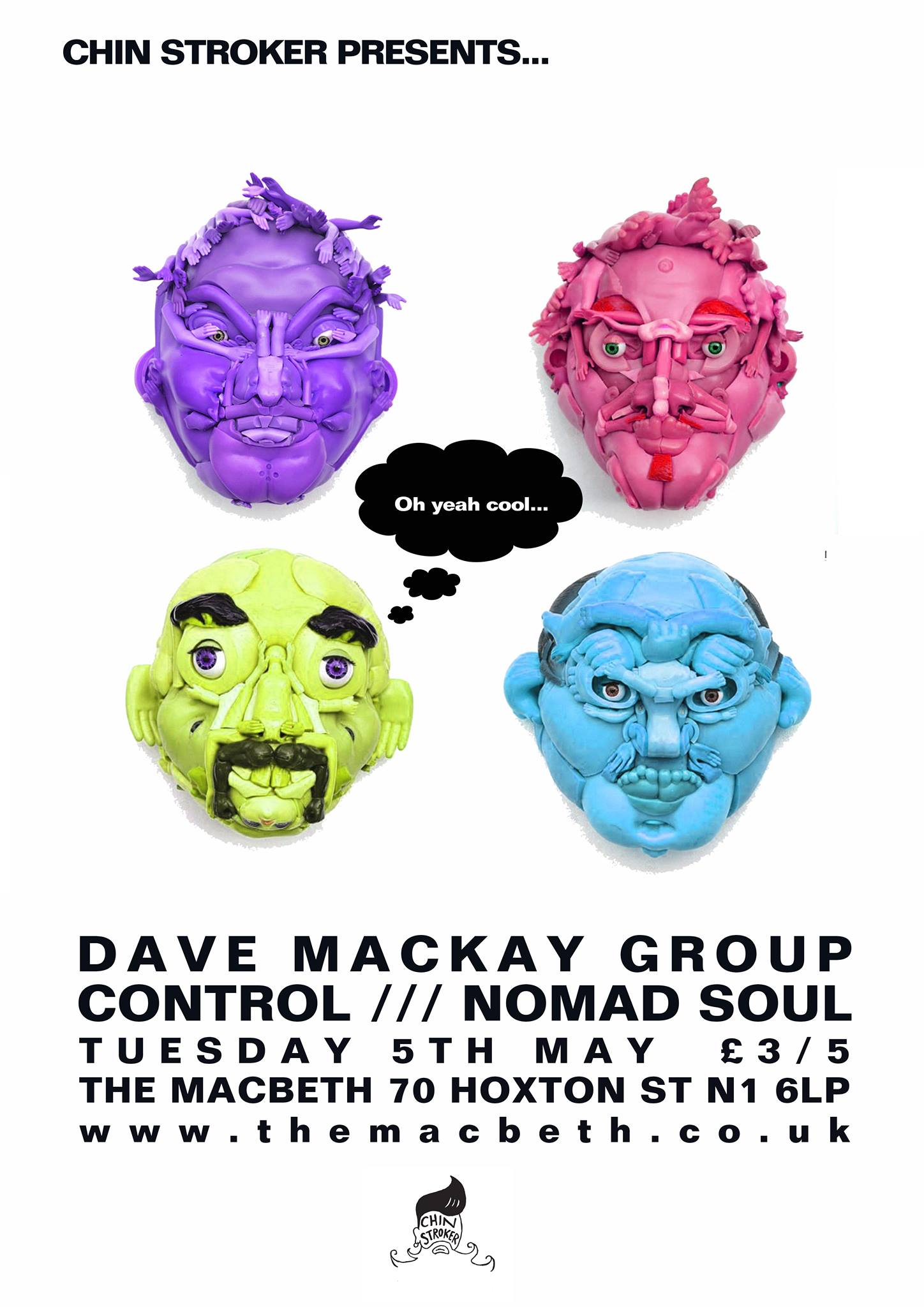 Chin Stroker Presents...    DAVE MACKAY GROUP   The Dave Mackay group hit the road again with a European tour which takes in UK, France, Germany, Belgium, Netherlands, Denmark, Sweden, Czech Republic and Switzerland. Playing shows and running Workshops/Clinics in the towns they play, the tour promises to leave the world a better place for it.    In support we have    NOMAD SOUL -  http://www.nomadsoulcollective.com/   + CONTROL    £3/£5 OTD    TICKETS -  https://billetto.co.uk/en/events/cs-dave-mackay-group-control-nomad-soul