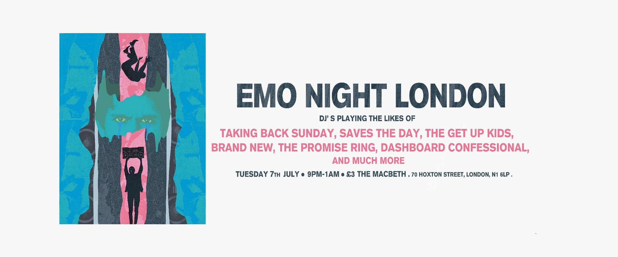 Emo Night London   Tuesday 7th July   The Macbeth   70 Hoxton Street, London, N1 6LP (Nearest tube: Old Street)   9pm - 1am   £3 Entry   18+ (Bring ID)   -------   Hello all, this is the first ever Emo Night London, playing classics of the emo genre from the 90s to the present with a little pop punk thrown in for good measure.    DJ's Alex Mills and Simon Benham playing the likes of...   Taking Back Sunday, Saves The Day, The Get Up Kids, Thrice, Brand New, The Promise Ring, Senses Fail, Modern Baseball, The Starting Line, Weezer, Dashboard Confessional, You Blew It, American Football, Hey Mercedes, and much more.    **Leave your requests on this page!**  **Please share this event and get the word out**