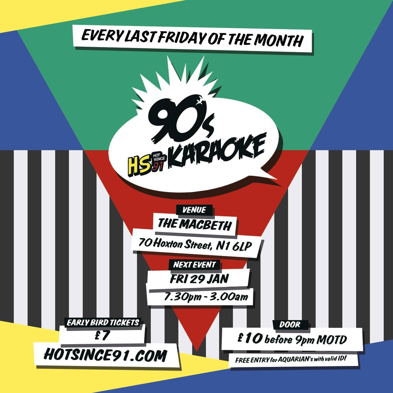 GREAT NEWS – WE'RE OFFICIALLY EVERY LAST FRIDAY OF THE MONTH @ THE MACBETH IN SHOREDITCH!    If you're a 90s junkie looking for a nostalgic fix – WE GOT YOU! 3 rooms of 90s throwbacks guaranteed to take you back to the good old days.    --------------------------  ----------    ROOM 1:   PRE-TURN UP/90S KARAOKE/VINTAGE POP-UP STORE/AFTERPARTY    0730pm – 0900pm: PRE-TURN UP   DJ:   Ruff N Tuff    0800pm – 0900pm: HAPPY HOUR Doubles for singles on all shots + 2 for 1 on Grolsch Beer!  0900pm – 1200am: FUN TIME PARTYING Karaoke, Free Fried Chicken, Free Candy Floss & Giveaways Hosted by Reuben Christian  0730pm – 1200am: VINTAGE POP-UP STORE Affordable hand picked vintage clothing – 90s sportswear, patterned shirts, denim + more  1200am – 0300am: AFTER PARTY Hip Hop • RnB • Bashment • Trap • Afrobeats • Jungle • Garage • Future Beats DJ: Ruff N Tuff  Got what it takes to rock the party? VIEW OUR KARAOKE TRACK LIST hotsince91.uk/tracklist   ------------------------------------  ROOM 2: 90S GAMES ROOM  0730pm – 0200am: VIDEO GAMES Super Nintendo & Sega Megadrive Tournaments  0730pm – 0200am: CLASSIC GAMES Jumbo Jenga, Giant Connect 4, A4 Playing Cards  ------------------------------------  ROOM 3: 90S PHOTO BOOTH  0730pm – 1200am: PROFESSIONAL PHOTO BOOTH 90s Themed Props & Set Studio – Photography by  Picturell.com  INSTANT PRINT PHOTOS FOR £5  0730pm – 1200am: SERVE YOURSELFIE Selfie Booth with Lighting + 90s Themed Backdrop  ------------------------------------  DRESS CODE: 90's Wear Strongly Advised  SUPER EARLY BIRD TICKETS: £5 EARLY BIRD TICKETS: £7 ON THE DOOR: £10 before 9pm , £12 after FREE ENTRY FOR ALL AQUARIANS WITH VALID ID  *WARNING* This is a guaranteed road block affair, GET THERE EARLY TO AVOID DISAPPOINTMENT!  18+ ONLY – ID ESSENTIAL (Passport/Photo I.D. Driving Licence)