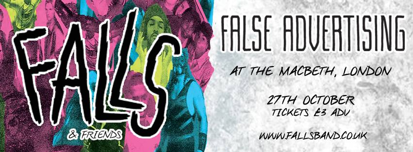 """FALLS & Thirty Century Management Presents:    FALLS & FRIENDS SHOW #2 - FALSE ADVERTISING   27/10/2016   £3 adv from   www.fallsband.co.uk   18+    Every two weeks throughout October & November we will be taking over The Macbeth of Hoxton and bringing some of our favourite bands with us.    For Show #2 - we have our VERY special guests:    FALSE ADVERTISING    SELF-PROCLAIMED PURVEYORS OF """"TWISTED POWER-GRUNGE"""", FALSE ADVERTISING OFFER UP DREAMY SOARING MALE/FEMALE HARMONIES BLENDED WITH DISTORTED GUITARS. RECORDED IN A GARAGE DURING A TUMULTUOUS PERIOD FOR THE BAND LAST YEAR, THEIR BRAINLESS EP MIXES THEMES OF BOREDOM, HORROR AND INJUSTICE – FILTERED THROUGH A LENS OF HEAVY SARCASM. THE EP QUICKLY FOLLOWING THEIR SELF-TITLED DEBUT ALBUM RELEASE IN SEPTEMBER LAST YEAR, WHICH SAW THEM HAILED BY TOTAL GUITAR AS 'GUITARISTS TO WATCH IN 2016' AND WAS SLATED AS AN 'ALBUM OF THE YEAR' IN MANCHESTER EVENING NEWS.  MOST RECENTLY, 'GIVE IT YOUR WORST / SCARS' WAS RELEASED VIA TOO PURE SINGLES CLUB (HOOKWORMS, MENACE BEACH, PULLED APART BY HORSES) ON MEDICINAL GREEN VINYL, CONTINUING THE MOMENTUM THROUGHOUT A NUMBER OF FESTIVAL APPEARANCES THIS SUMMER, INCLUDING SOUND CITY, DOT TO DOT AND KENDAL CALLING.   http://www.falseadvertising.co/"""