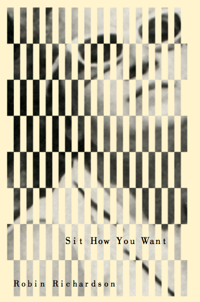 "Sit HowYou Want / 2018 - Power and sex take center stage in Robin Richardson's formidable third collection, Sit How You Want. Plane crashes and automobile mishaps are the backdrop for female narrators who grapple with terror, anxiety, and powerlessness: ""When I say I'm fine I mean the sky has opened / like an old wound under scurvy."" In their often grim wit, sinister straight talk, and sometimes violent bawdiness, Richardson's poems work as counter-charms against the lingering trauma of abusive relationships, both familial and romantic. The book embodies a belief in poetry as an instrument of change, a tool for transforming pain into exuberant verbal energy: ""It is the thrill of ruination / makes us innovate."""