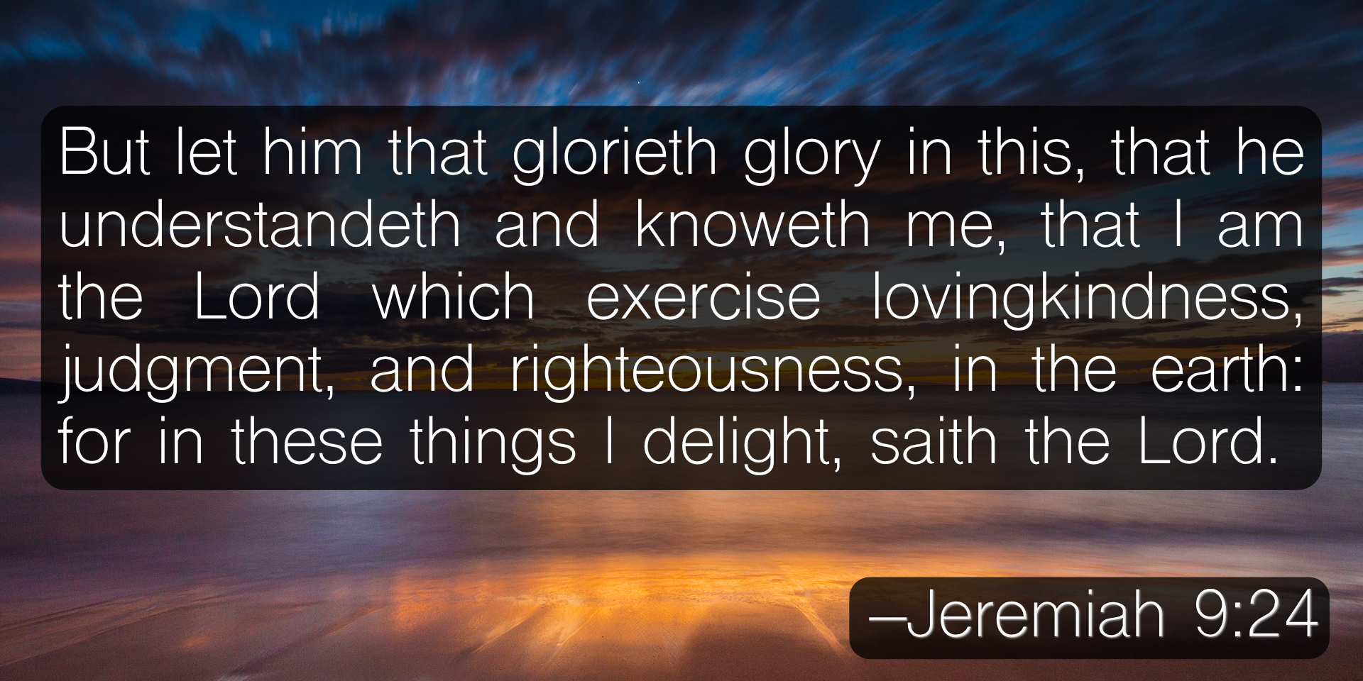 But let him that glorieth glory in this, that he understandeth and knoweth me, that I am the Lord which exercise lovingkindness, judgment, and righteousness, in the earth: for in these things I delight, saith the Lord. –Jeremiah 9:24