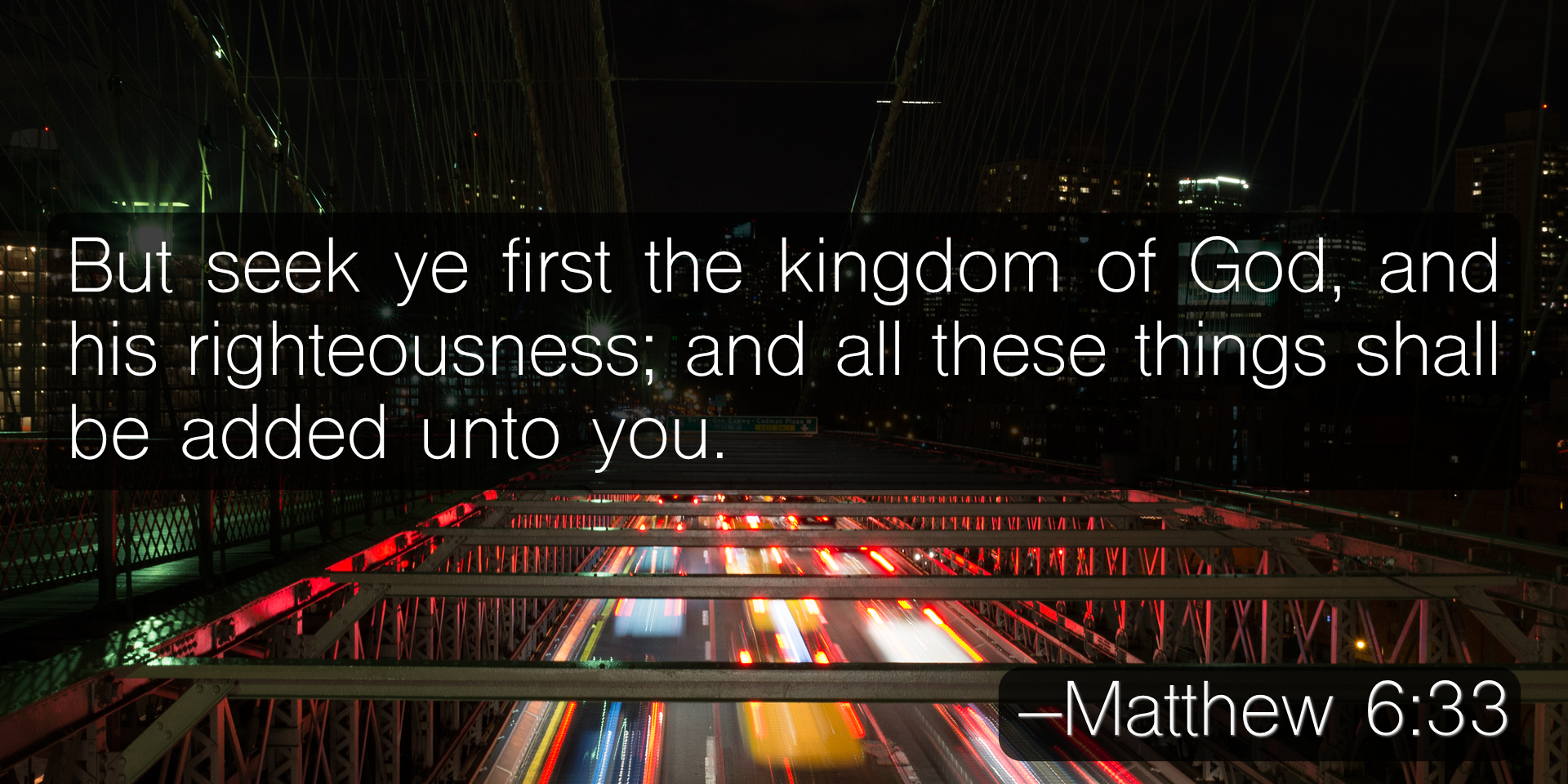 But seek ye first the kingdom of God, and his righteousness; and all these things shall be added unto you. –Matthew 6:33