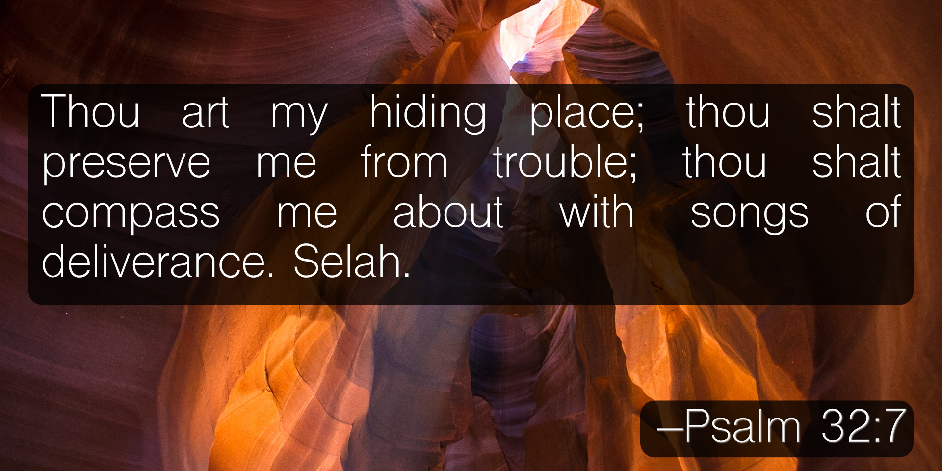 Thou art my hiding place; thou shalt preserve me from trouble; thou shalt compass me about with songs of deliverance. Selah. –Psalm 32:7