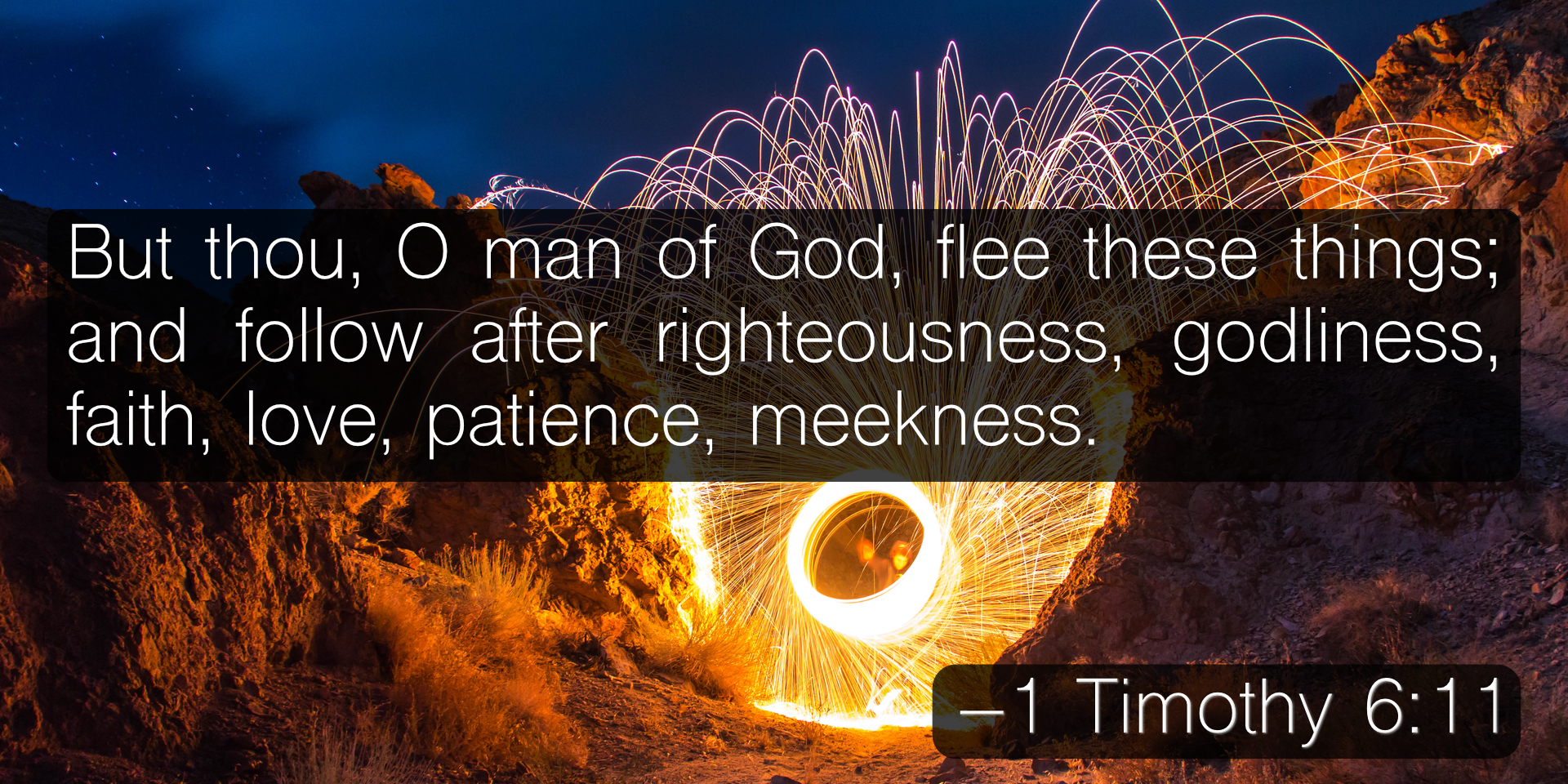 But thou, O man of God, flee these things; and follow after righteousness, godliness, faith, love, patience, meekness. –  1 Timothy 6:11