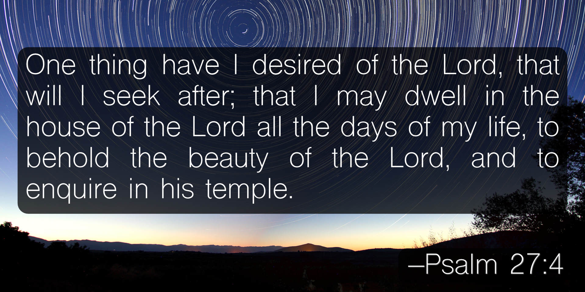 One thing have I desired of the Lord, that will I seek after; that I may dwell in the house of the Lord all the days of my life, to behold the beauty of the Lord, and to enquire in his temple. –Psalm 27:4