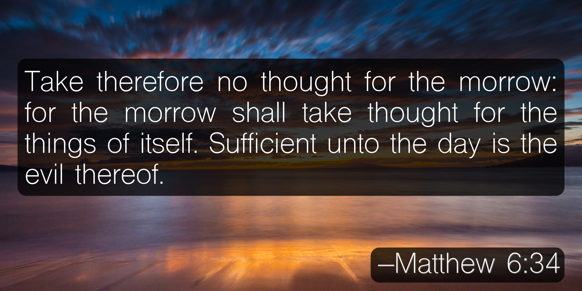 Take therefore no thought for the morrow: for the morrow shall take thought for the things of itself. Sufficient unto the day is the evil thereof. –Matthew 6:34
