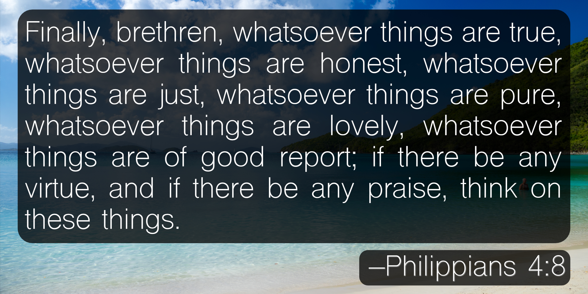 Finally, brethren, whatsoever things are true, whatsoever things are honest, whatsoever things are just, whatsoever things are pure, whatsoever things are lovely, whatsoever things are of good report; if there be any virtue, and if there be any praise, think on these things. –Philippians 4:8
