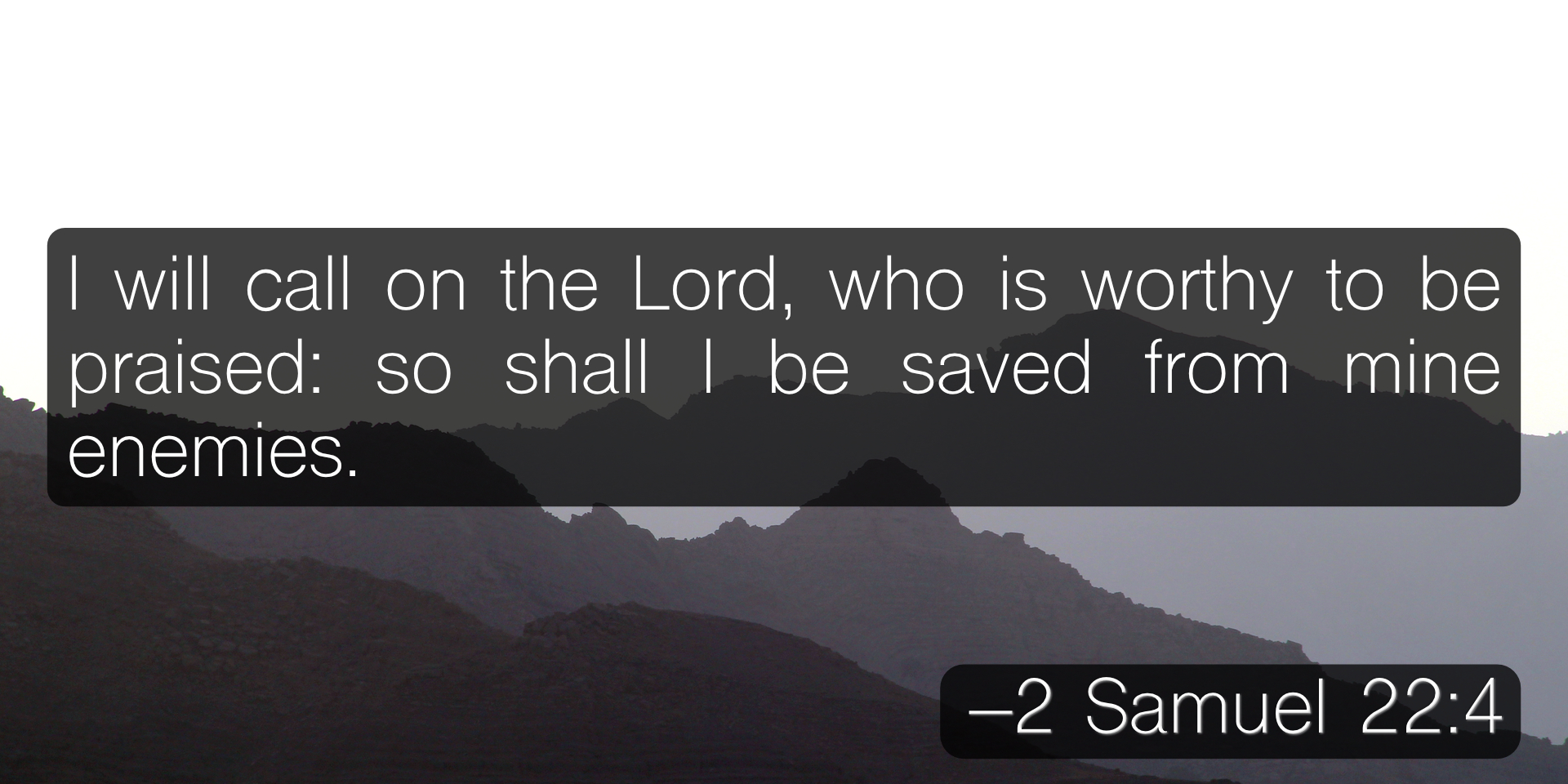 I will call on the Lord, who is worthy to be praised: so shall I be saved from mine enemies. –2 Samuel 22:4