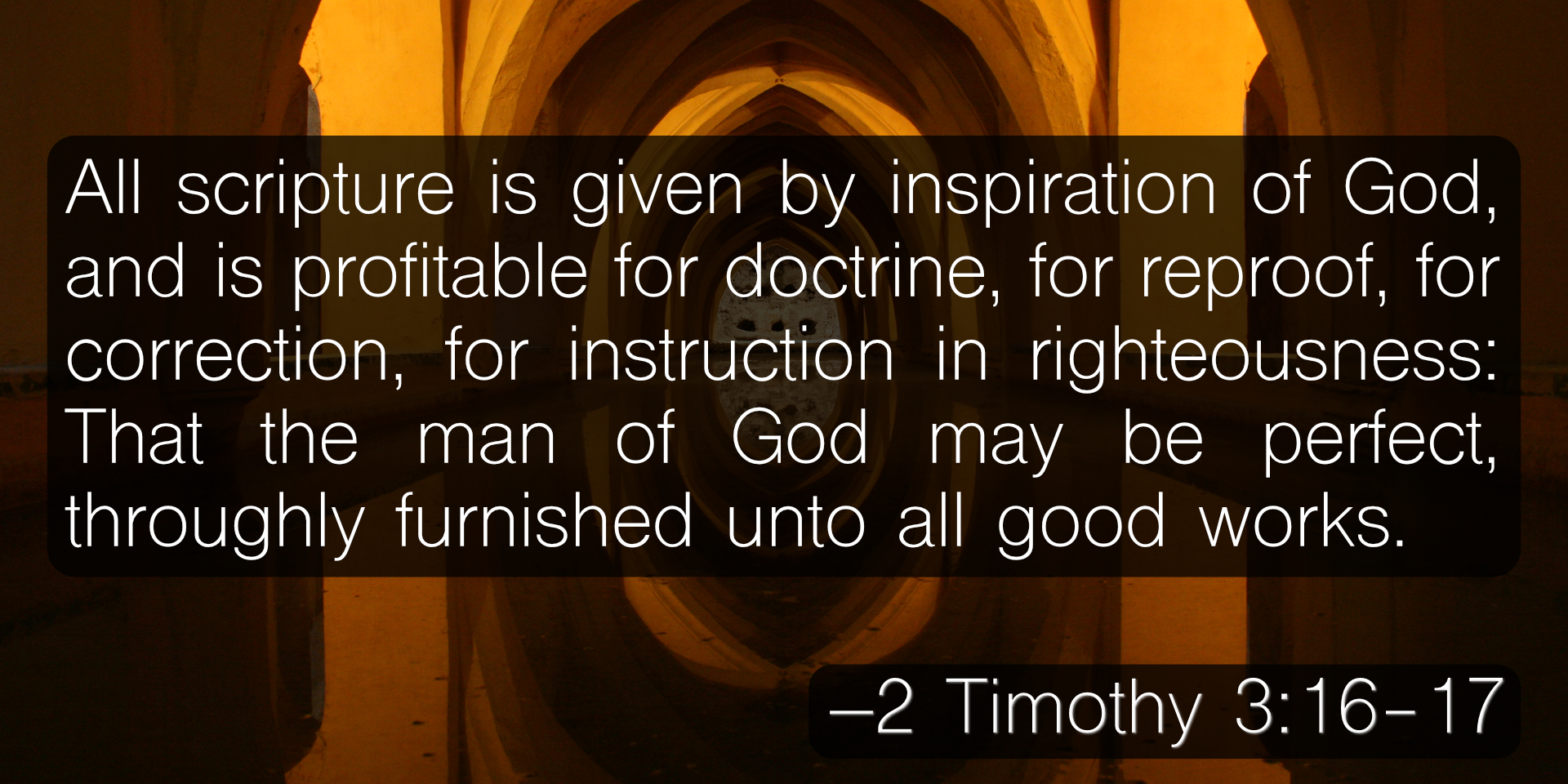 All scripture is given by inspiration of God, and is profitable for doctrine, for reproof, for correction, for instruction in righteousness: That the man of God may be perfect, throughly furnished unto all good works. –2 Timothy 3:16-17