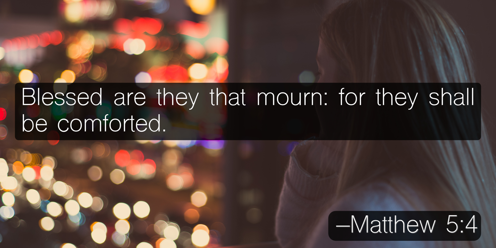 Blessed are they that mourn: for they shall be comforted. –Matthew 5:4