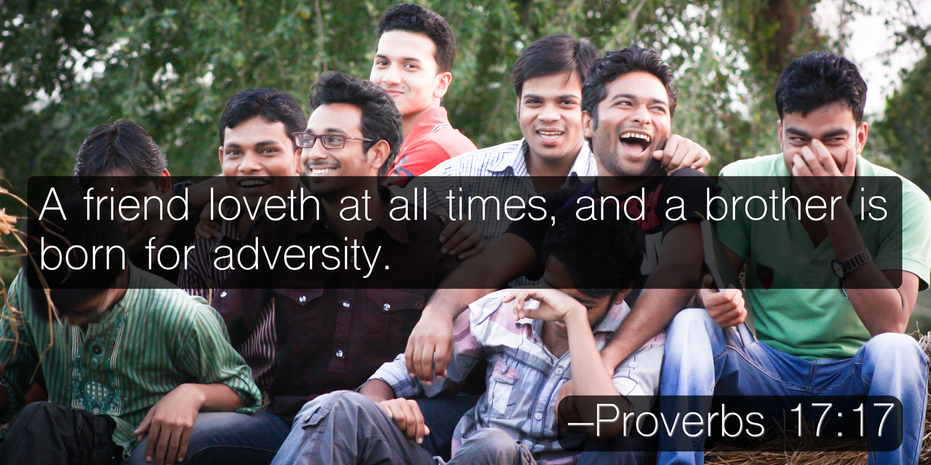 A friend loveth at all times, and a brother is born for adversity. –Proverbs 17:17