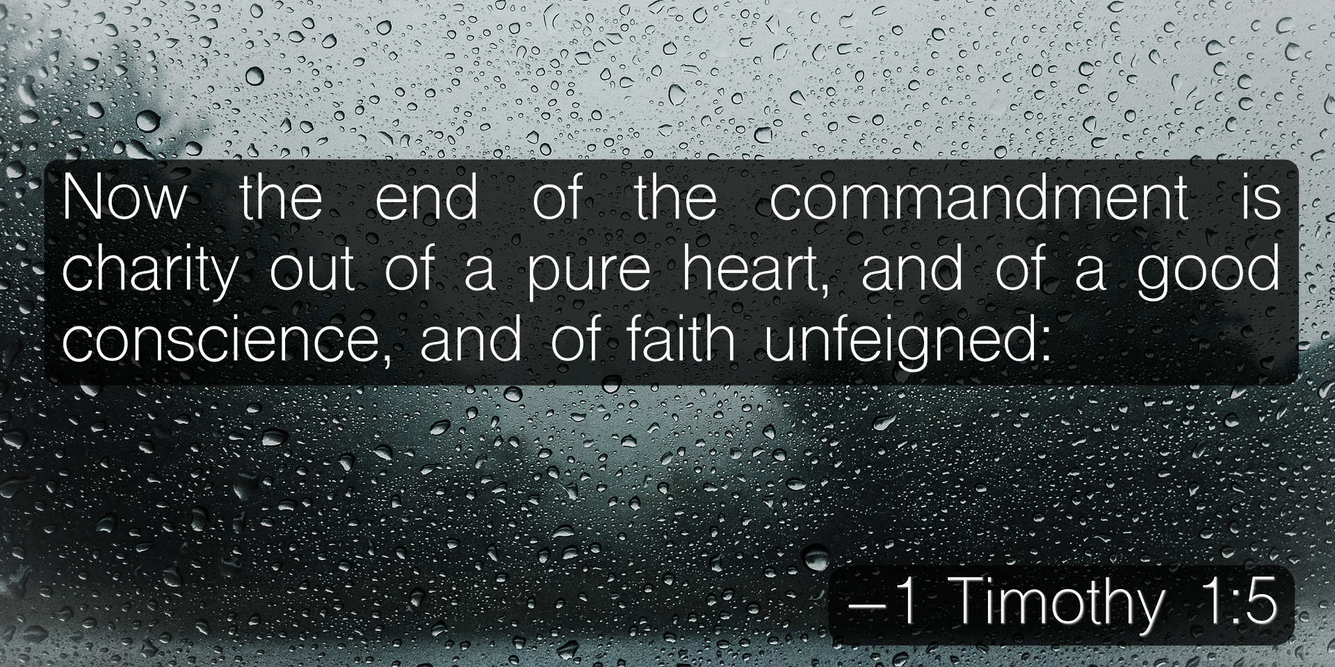 Now the end of the commandment is charity out of a pure heart, and of a good conscience, and of faith unfeigned: –1 Timothy 1:5