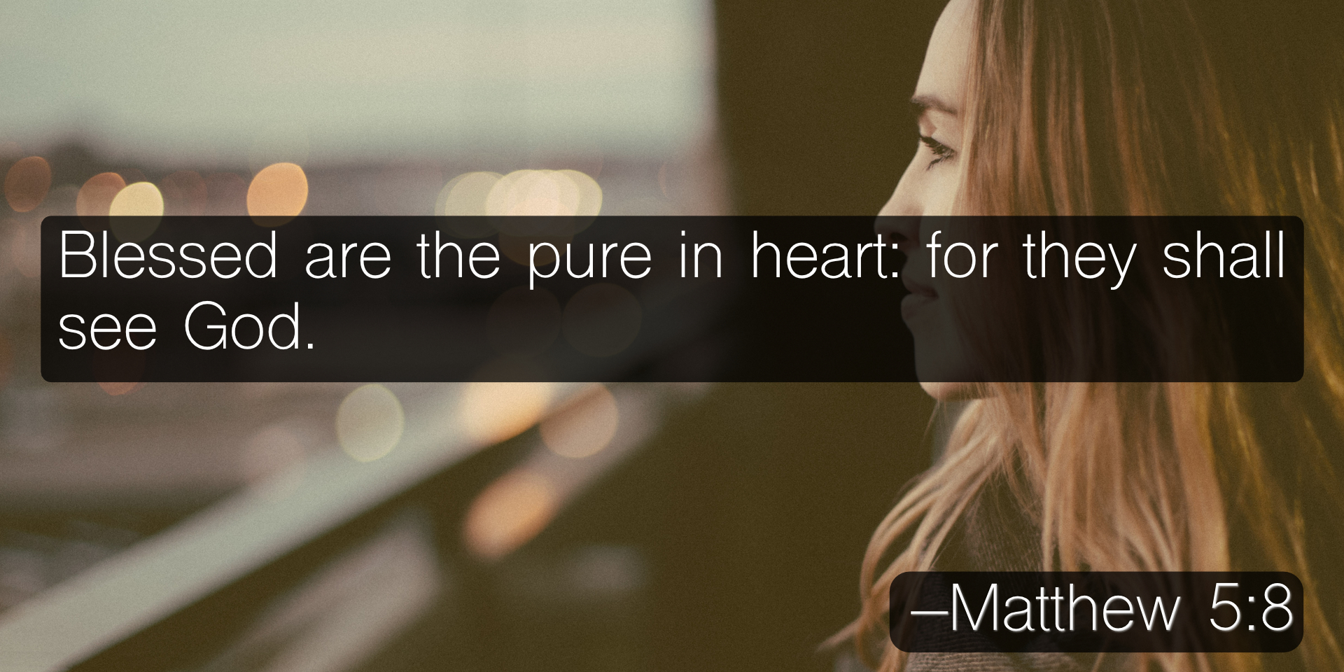 Blessed are the pure in heart: for they shall see God. –Matthew 5:8