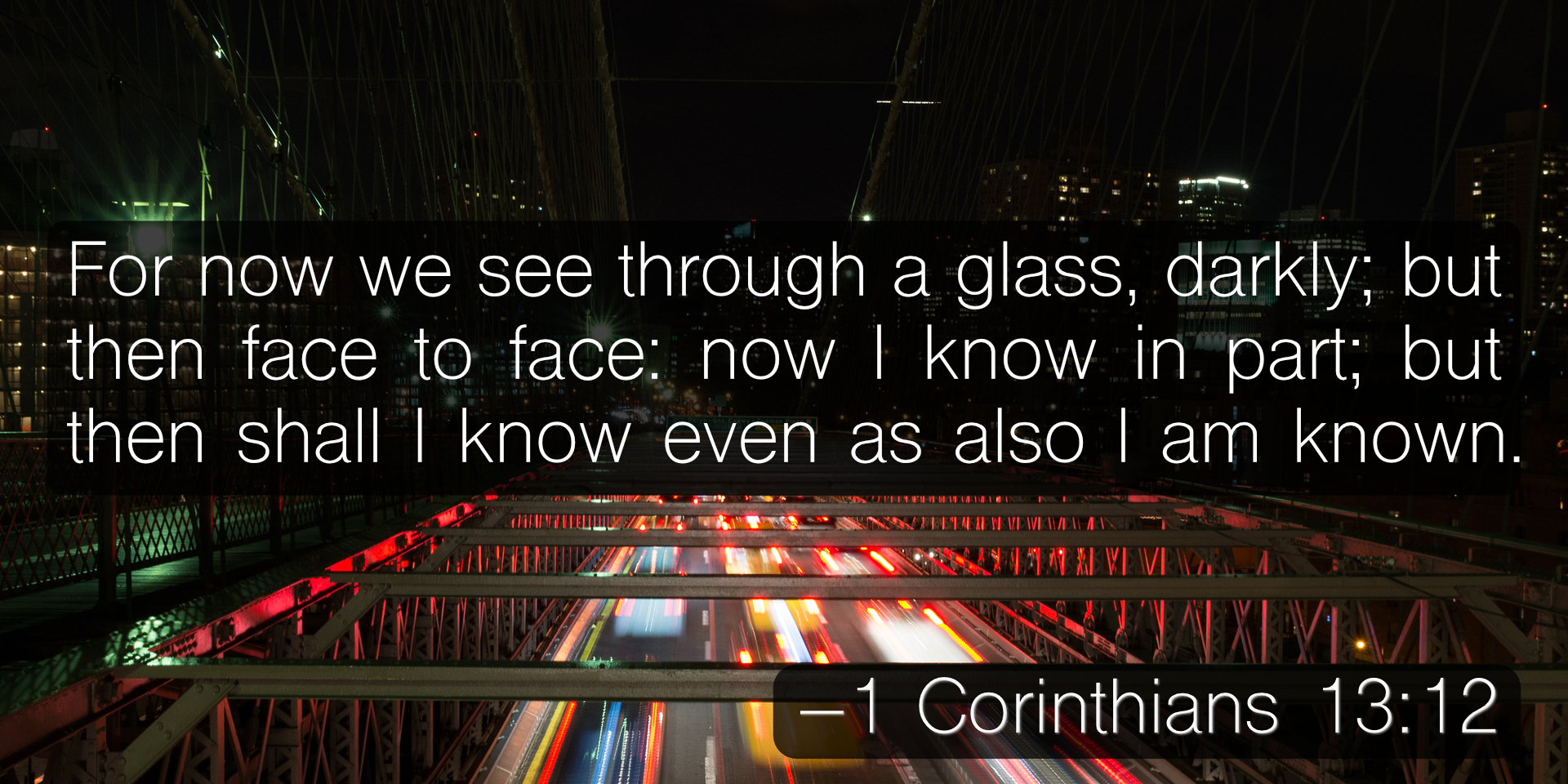 For now we see through a glass, darkly; but then face to face: now I know in part; but then shall I know even as also I am known. –1 Corinthians 13:12