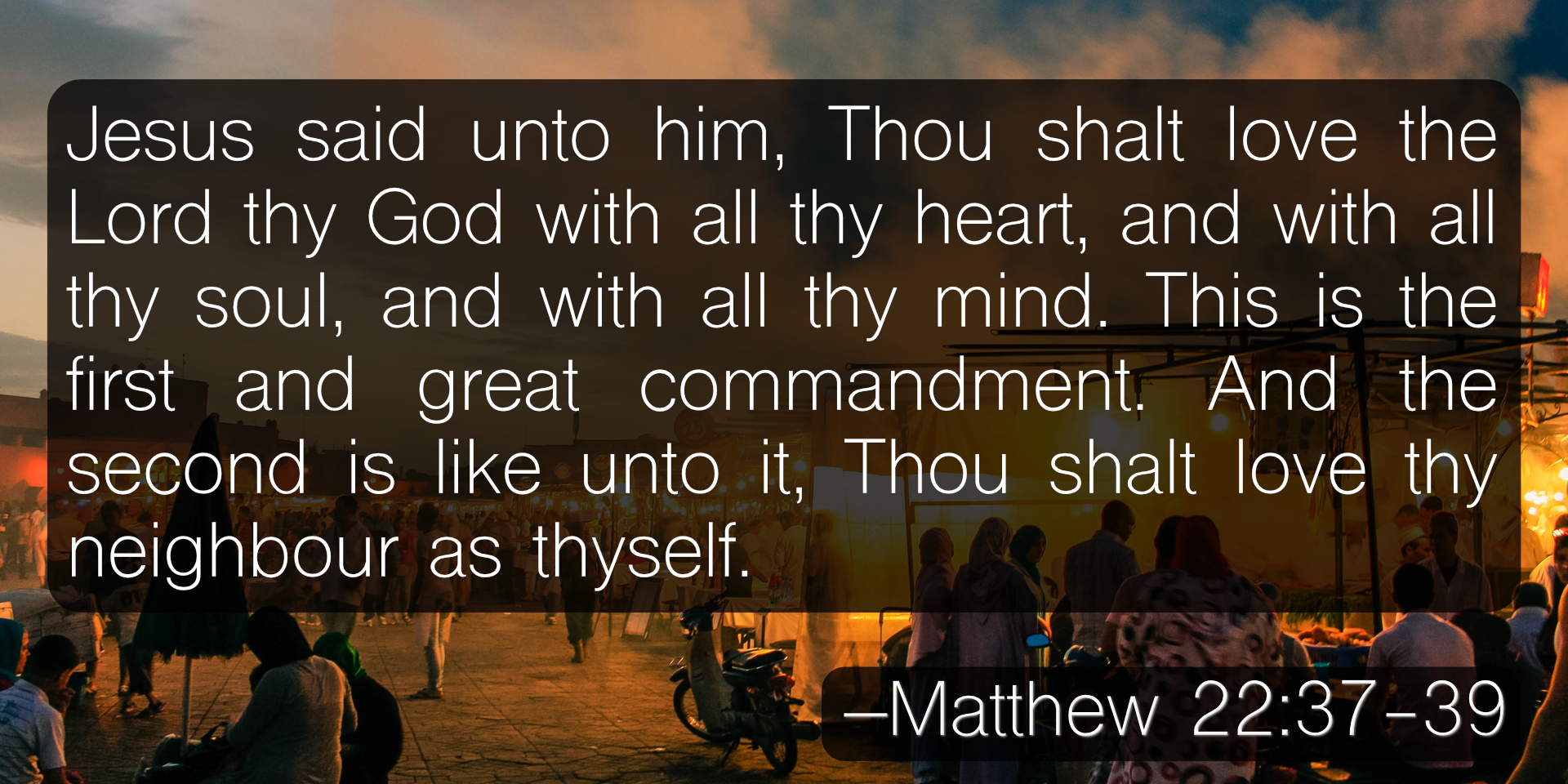 Jesus said unto him, Thou shalt love the Lord thy God with all thy heart, and with all thy soul, and with all thy mind. This is the first and great commandment. And the second is like unto it, Thou shalt love thy neighbour as thyself. –Matthew 22:37-39
