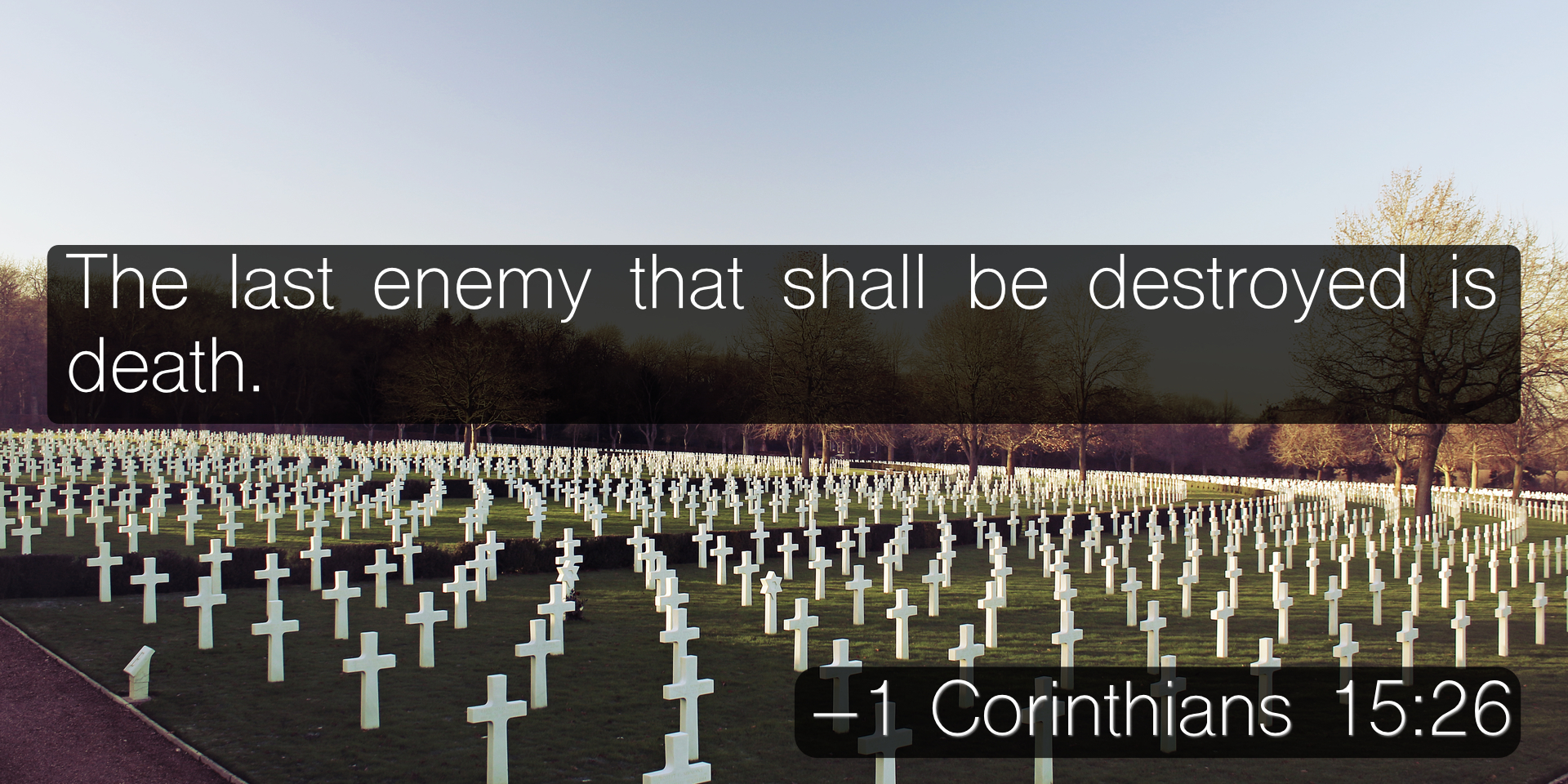 The last enemy that shall be destroyed is death. –1 Corinthians 15:26
