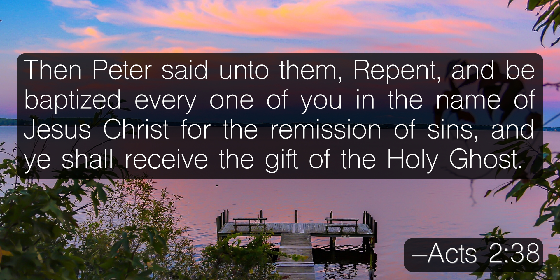Then Peter said unto them, Repent, and be baptized every one of you in the name of Jesus Christ for the remission of sins, and ye shall receive the gift of the Holy Ghost. –Acts 2:38
