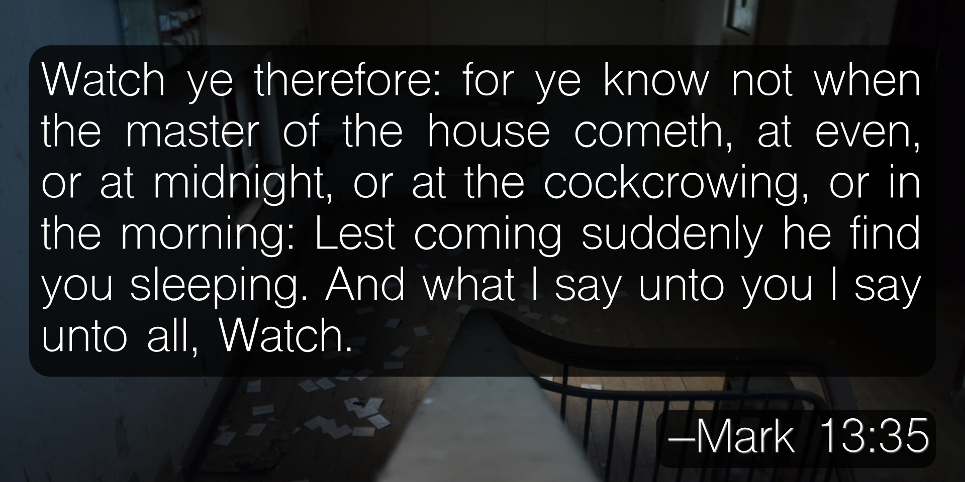 Watch ye therefore: for ye know not when the master of the house cometh, at even, or at midnight, or at the cockcrowing, or in the morning: Lest coming suddenly he find you sleeping. And what I say unto you I say unto all, Watch. –Mark 13:35-37