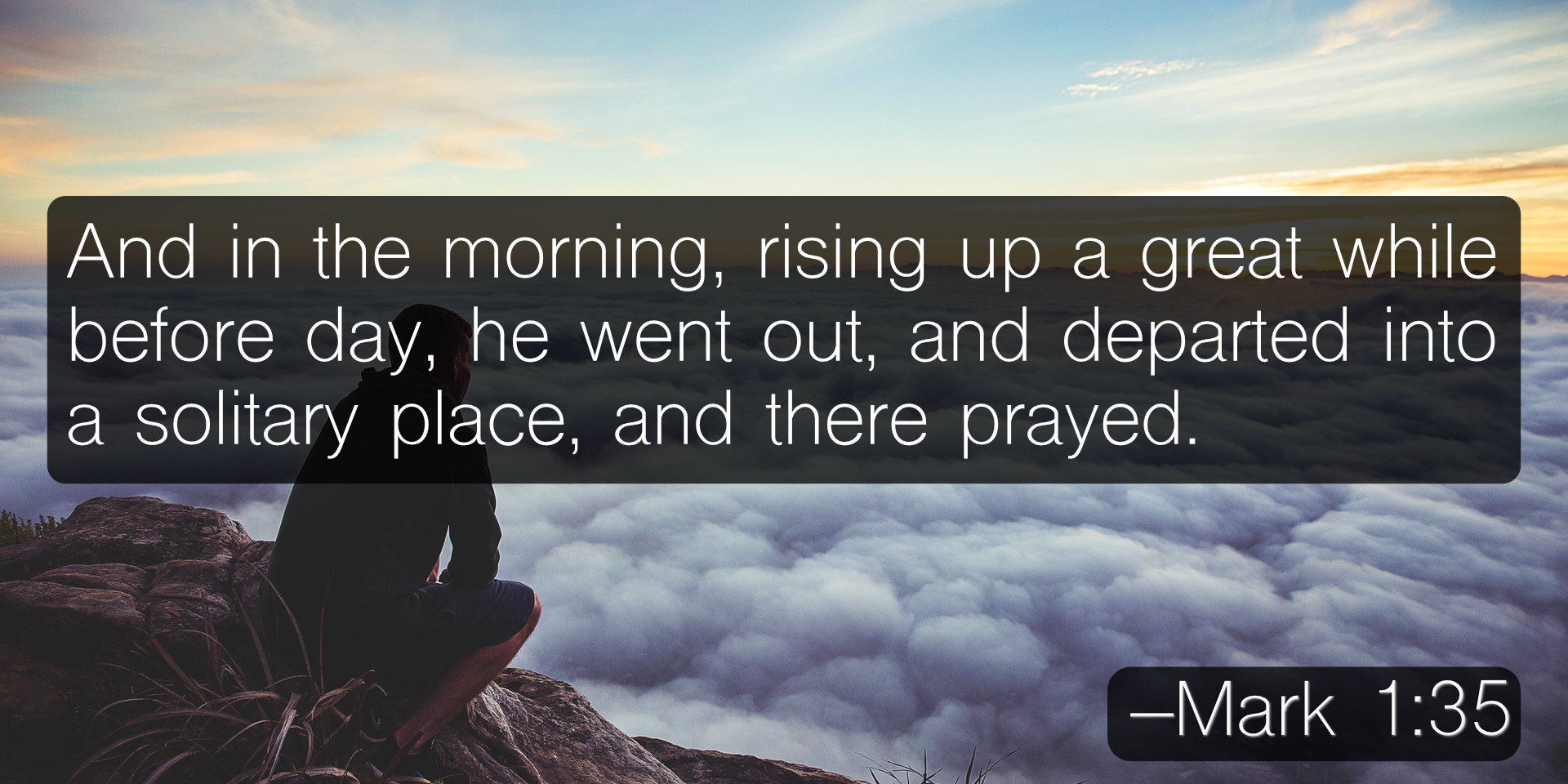 And in the morning, rising up a great while before day, he went out, and departed into a solitary place, and there prayed. –Mark 1:35
