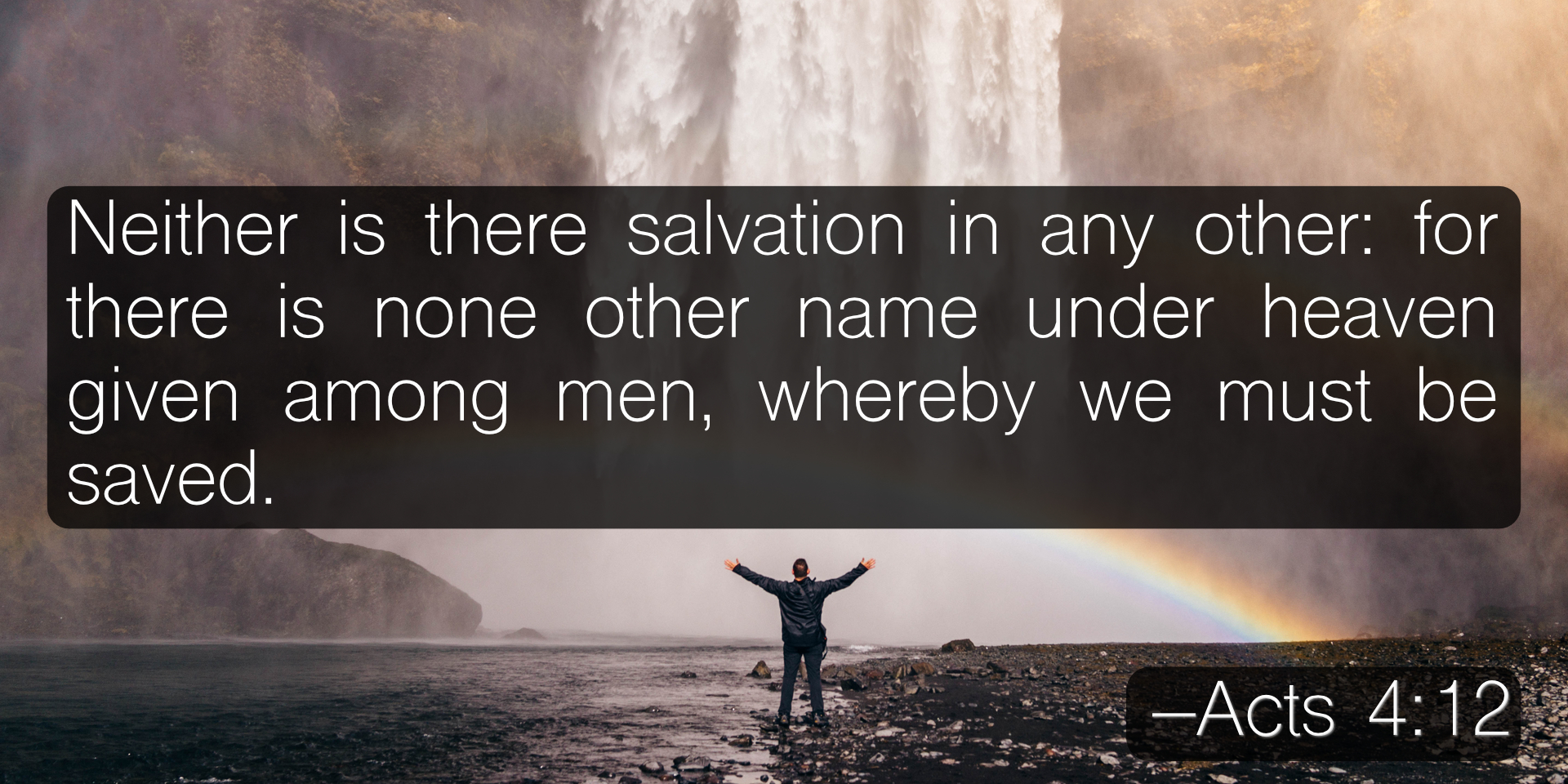 Neither is there salvation in any other: for there is none other name under heaven given among men, whereby we must be saved. –Acts 4:12