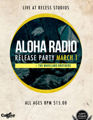 Aloha Radio  Pulling Me Under  release party sponsored by Recess Studios, Left Coast Brewing Company and Cali Love Wear.