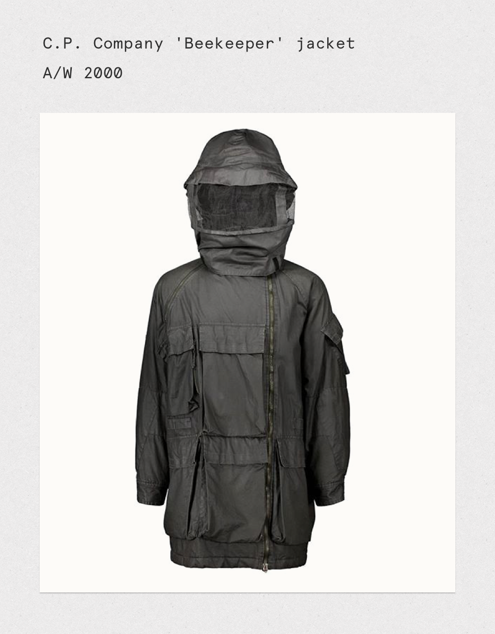 Rare jacket from the Urban Protection series. Features 'beekeepers' hood with nylon mesh sections that separate the bottom and the top of the hood which is constructed in the style of a sou'wester hat. Asymmetrical zip fastening to front. Additional zip opening inserted into right raglan sleeve shoulder seam. Front features five large bellow pockets with flaps that close with velcro. Both sleeves have a bellow pocket also with velcro flap. Jacket back features two very large map pockets, one above each other. Material Cotton, Polyester and Polyurethane.  The jacket featured in the C.P. Company 40th anniversary exhibition held at Pitti Uomo in Florence on 16 June 2015.