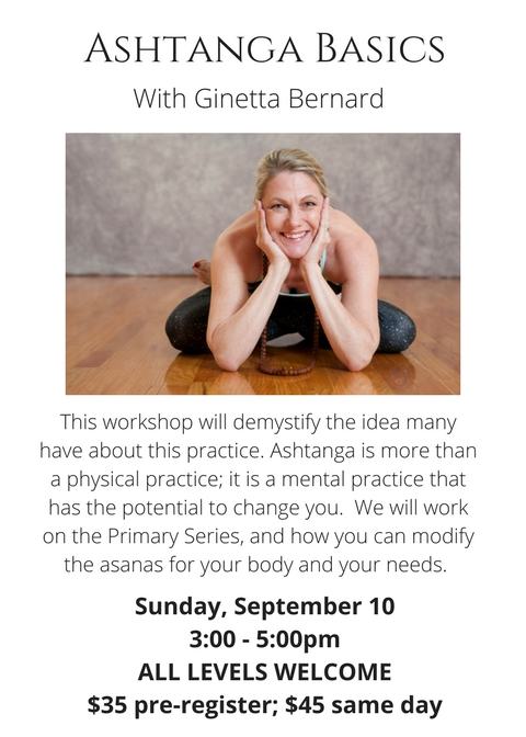 Ashtanga Basics for all Yogis with Ginetta BernardSunday, September 103-00-5-00pm$35 pre-register; $45 same dayThis workshop will demystify the idea many have about this practice. Ashtanga is a journey, not a destina (1)(1.jpg