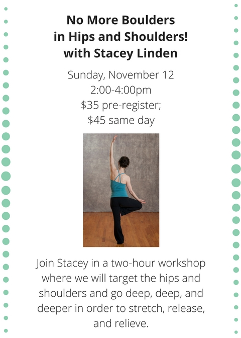 No More Boulders in Hips and Shoulders! with Stacey LindenSunday, November 122-00-4-00pm$35 pre-register; $45 same day (1).jpg