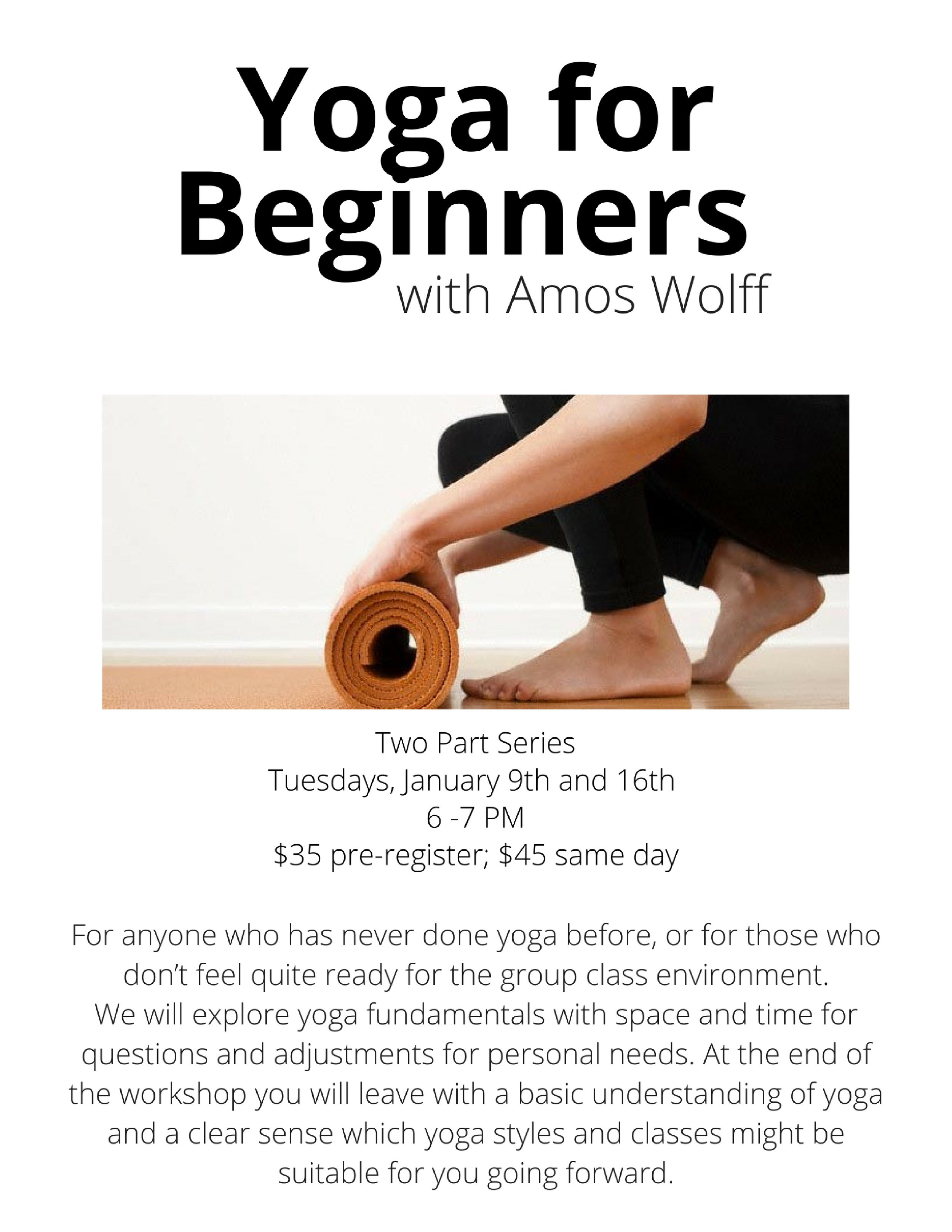 Yoga for Beginners with Amos WolffTuesdays%2c January 9 and 16 (two-part series)$35 pre-register%3b $45 same dayFor anyone who has never done yoga before%2c or for those who don't feel quite ready for the group class envir (1) copy.jpg