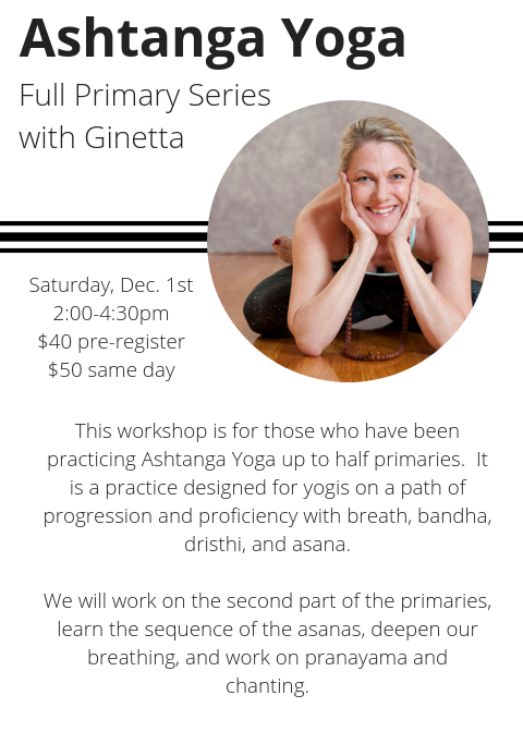 Ashtanga Yoga Full Primary Series with Ginetta BernardSaturday%2c December 1st2_00-4_30pm$40 pre-register%3b $50 same dayThis workshop is for those who have been practicing Ashtanga Yoga up to half primaries. It is a pra.png