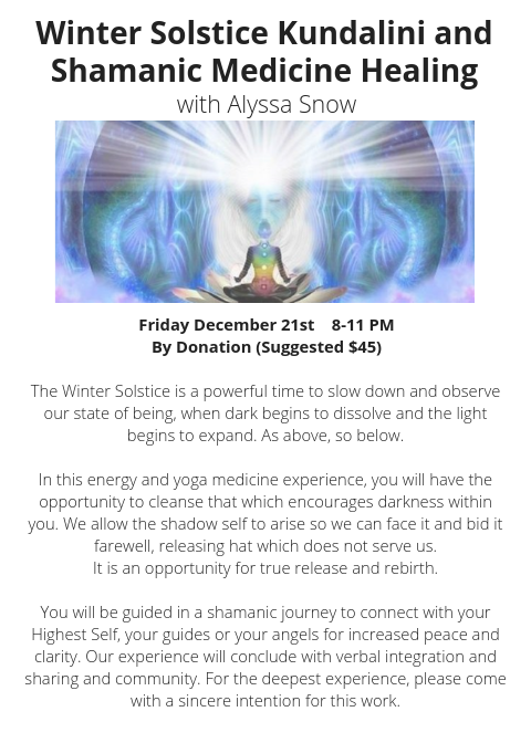 Winter SolsticeKundalini and Shamanic Medicine Healing With Alyssa SnowFriday December 217_30pm - 10_30pmBy DonationSuggested Donation $45The Winter Solstice is a powerful time to slow down and observe our state of b (3).png