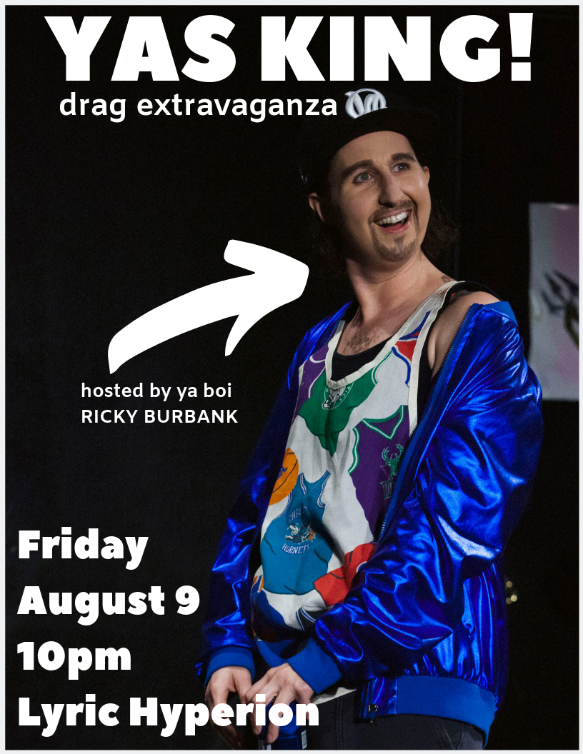 Yas King!  - Come to Yas King! at the Lyric Hyperion on Friday August 9th at 10pm. Ricky will be hosting a show with his Drag King bros (including UCB Drag Race alum - Greasy Bouffanti) in this celebration of all things masculine. YAH DUDE!Tix here!
