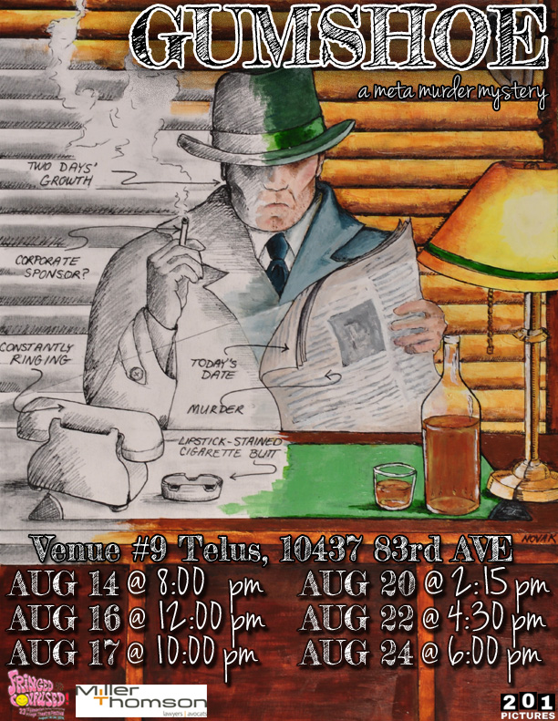 Gumshoe ran at the 2014 Edmonton Fringe from August 14th to August 24th, it had six shows at the Telus Building.