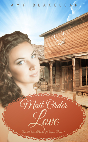 Mail Order Love (Mail Order Brides of Oregon Book 1) by Amy Blakelear     Amazon      Barnes and Noble      Apple      Kobo