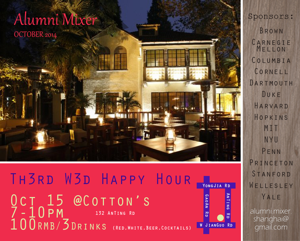 oin us this Wednesday (Oct 15) for the monthly Alumni Mixer at Cotton's on Anting Rd. As always, we've got a great deal lined up: 3 drinks for 100 RMB!  Date: Wednesday, October 15th Time: 7:00 – 10:00 PM Location: Cotton's (132 Anting Rd, near West Jianguo Rd) Admission: Free (Drink deal: 3 drinks for 100 RMB)
