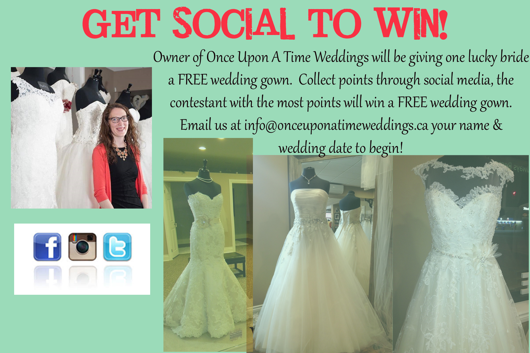 Hey Brides! We're so excited to kick off our Get Social To Win Contest, where one lucky bride will WIN the wedding gown of her choice.    So, how can you participate?! It's easy. The first thingyou need to do is email us at  info@onceuponatimeweddings.ca  your name & wedding date to let us know you're in. This way we can start to calculate your points. Then start earning points! (see below) The bride with the most points will WIN her gown on February 27th.     PS. If you purchased your wedding gown between September 1st, 2014 and now at our store, you can still participate :)    Stay tuned later this week for a full listing of which bridal shows we'll be attending so you can find us, take pics & earn even more POINTS!     * Like us on facebook, follow us on Instagram or twitter - 50 points each      * Text us your full name to 519.319.9441 – 75 points       * Book a bridal appointment   – 100 points      * Take a pic in our booth at a bridal show, tag us in it on Instagram, facebook, or twitter – 50 points      * Get a friend to like that picture – 1 point per like      * Share a pic of one of our gowns in the fashion show & tag us in it on Instagram, facebook or twitter – 25 points per picture      * Get likes on one of those photos – 1 point per like      * Email us at      info@onceuponatimeweddings.ca      to tell us you are in the competition -50 points      * Purchase your wedding gown from us – 125 points      * Purchase your accessories from us – 50 points      Competition will run until February 27th, 2015.         Standard text rates apply.   Winner determined by total number of points & will be announced on facebook & instagram. If winning bride has purchased gown from us after September 1st, 2014 then a full refund will be given to the bride.   All decisions regarding winner of the contest by Once Upon A Time Weddings will be final. Bonus points may be awarded through the contest so watch our facebook & Instagram for announcements!